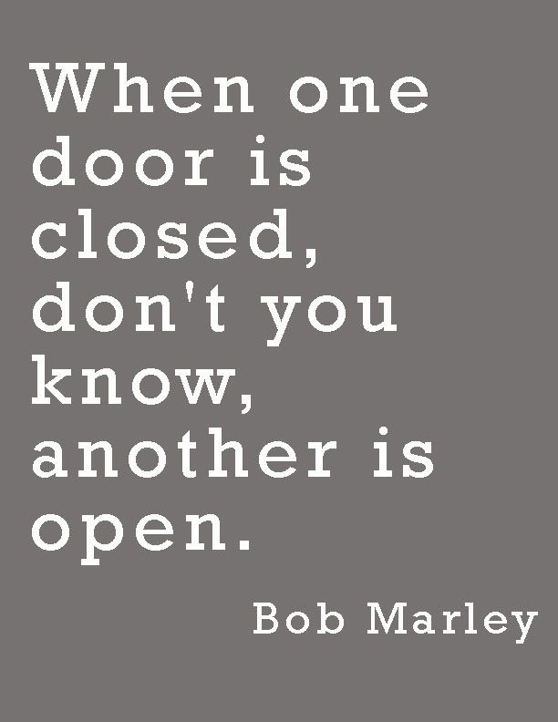 """""""When one door is closed, don't you know, another is open.""""—Bob Marley"""
