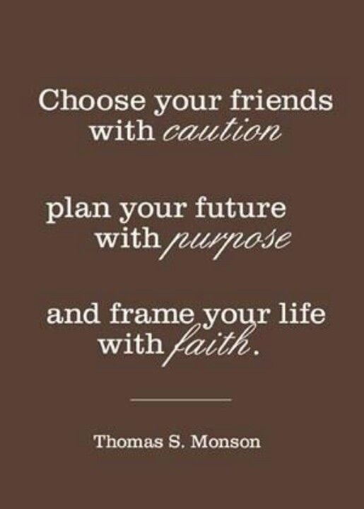 Choose your friends with caution plan your future with purpose and ...