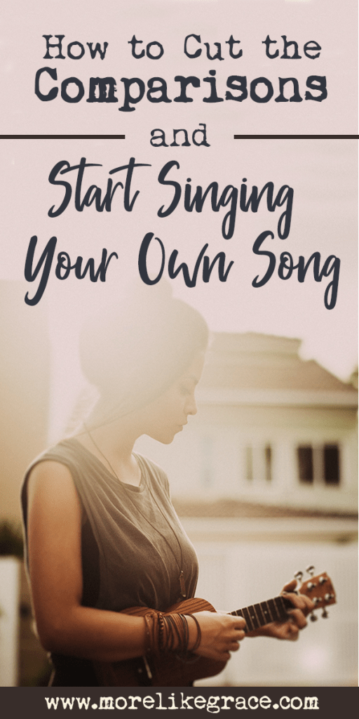 How To Cut the Comparisons and Start Singing Your Own Song #howtosing How To Cut the Comparisons and Start Singing Your Own Song | More Like Grace #howtosing