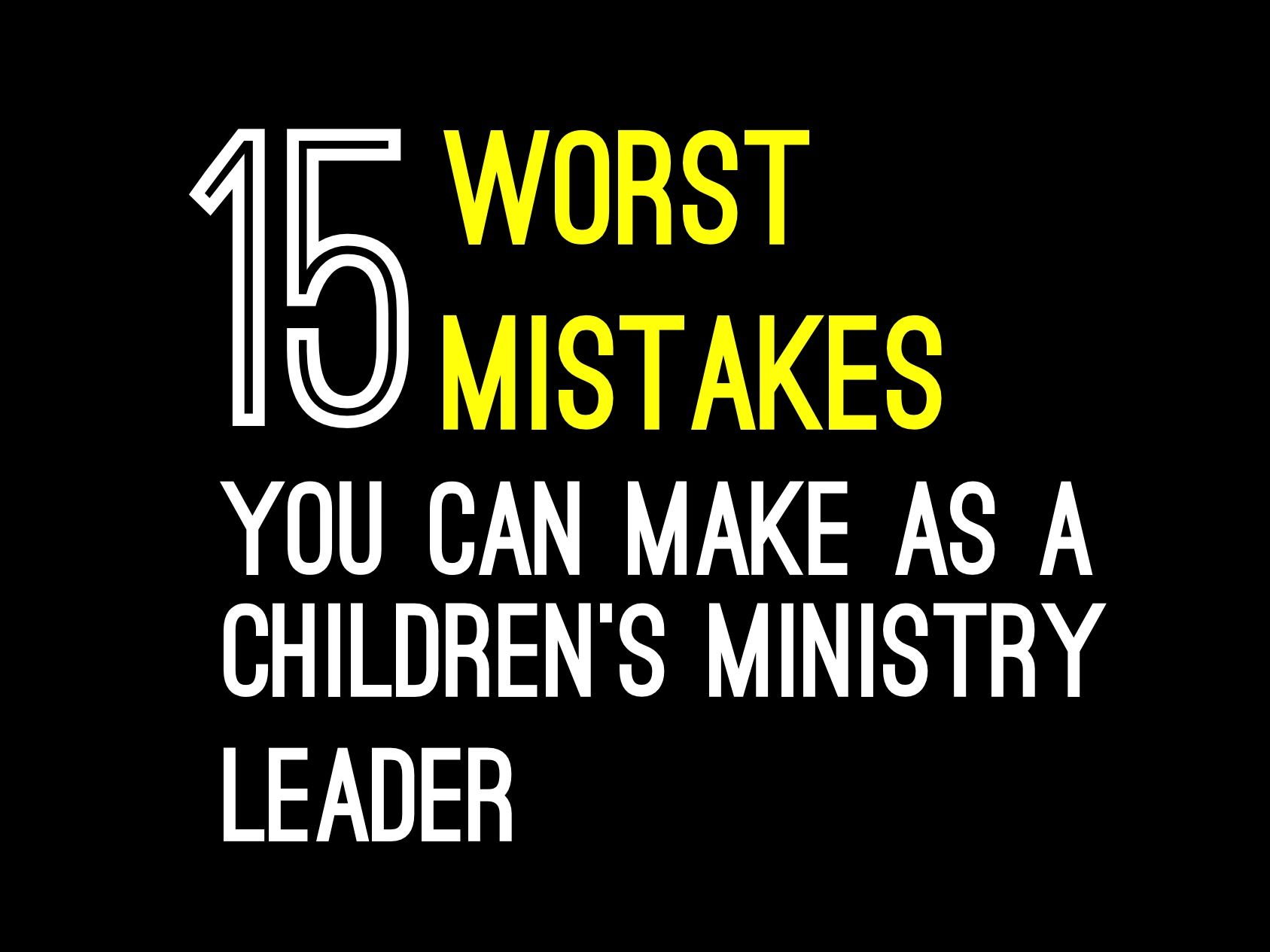 15 Worst Mistakes You Can Make As A Children S Ministry Leader Relevant Children S Ministry