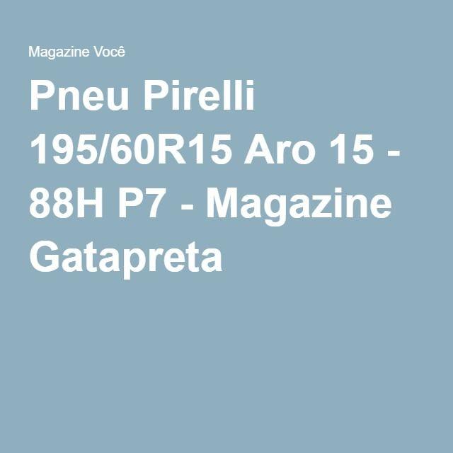 Pneu Pirelli 195/60R15 Aro 15 - 88H P7 - Magazine Gatapreta