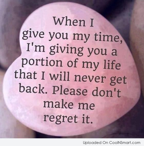 When I give you my time, I\'m giving you a portion of my life that ...