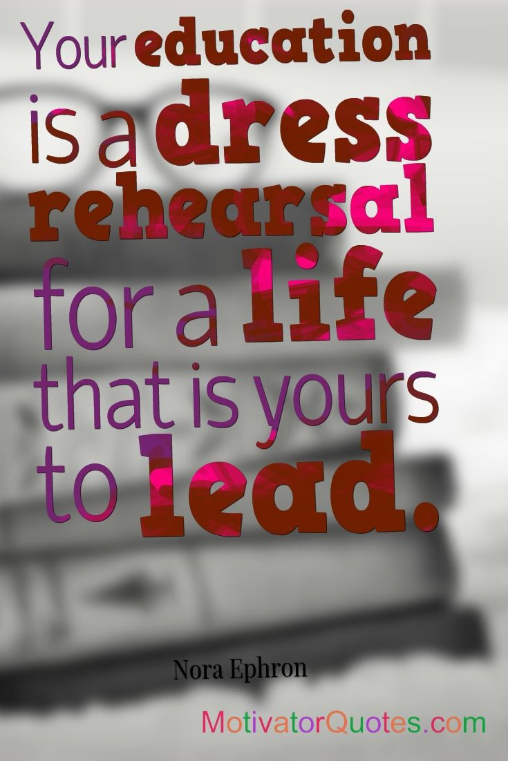 Education And Life Quotes Your Education Is A Dress Rehearsal For A Life That Is Yours To