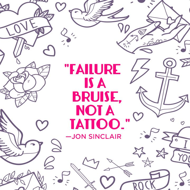 Failure is a bruise, not a tattoo.\