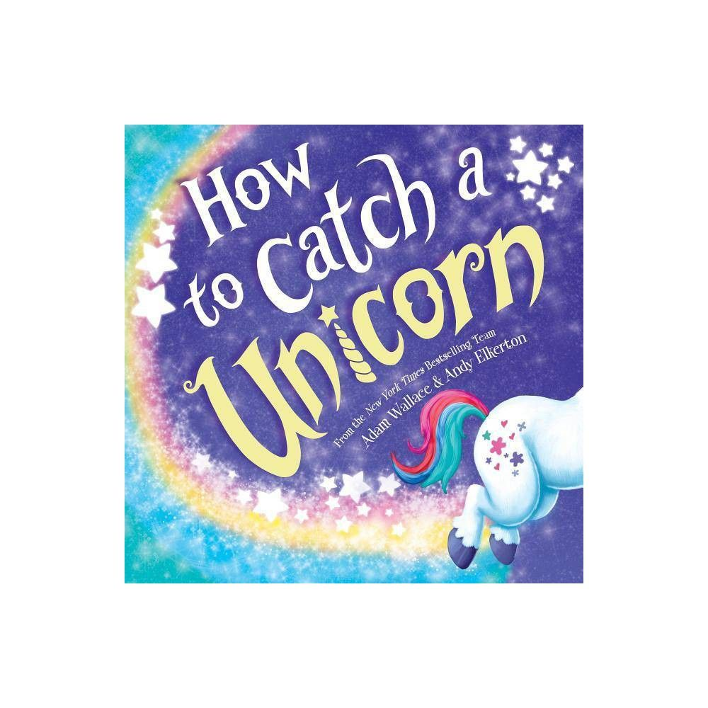 How To Catch A Unicorn How To Catch By Adam Wallace Hardcover Unicorn Books Stories For Kids Unicorn
