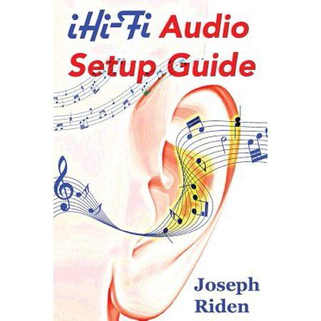 Ihi-fi Audio Setup Guide : Enjoy More Authentic Music from Any High Fidelity Audio System