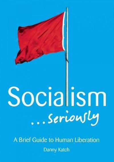 Socialism... Seriously: A Brief Guide to Human Liberation