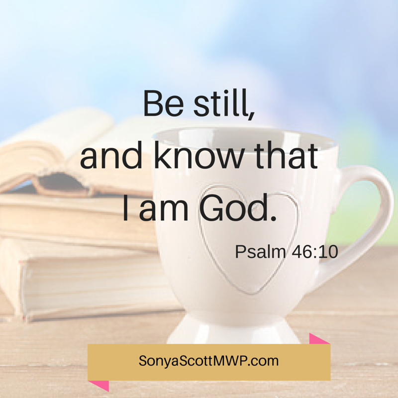 Be still, and know that I am God. Psalm 46:10