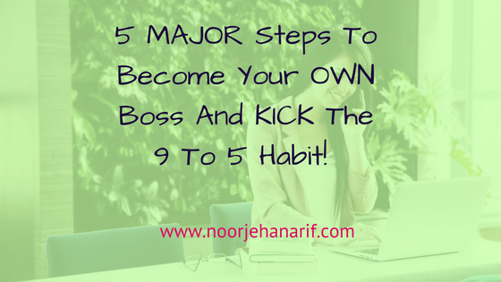 5 Key Steps to Kick The 9 to 5 Habit and Be Your Own Boss - NoorJehan Arif