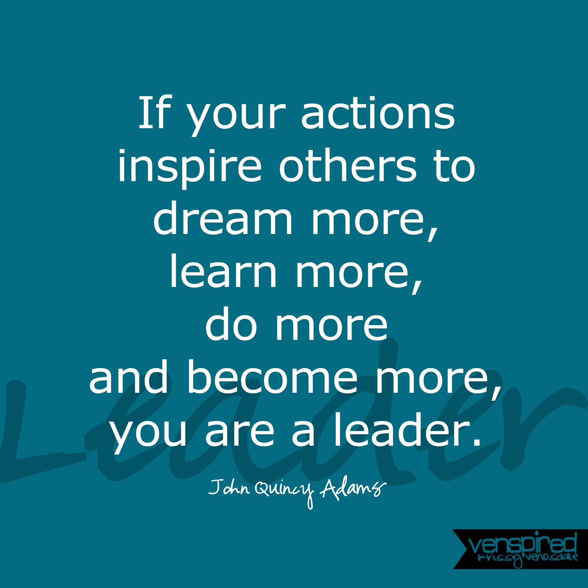 Inspirational Quotes From Leaders: If Your Actions Inspire Others To Dream More, Learn More