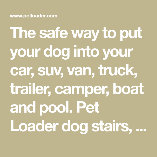 The safe way to put your dog into your car, suv, van, truck, trailer, camper, boat and pool. Pet Loader dog stairs, dog ramp, pet stairs and pet ramp.