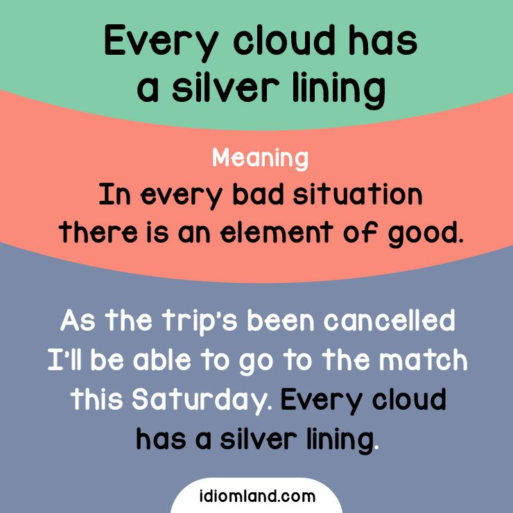 every cloud has its silver lining essay A silver lining is a metaphor for optimism in the common english-language which  means a negative occurrence may have a positive aspect to it origin[edit] the  origin of the phrase is most likely traced to john milton's comus (1634) with the  lines  was i deceiv'd, or did a sable cloud  idiom every cloud has a silver  lining silver lining (disambiguation) is the.