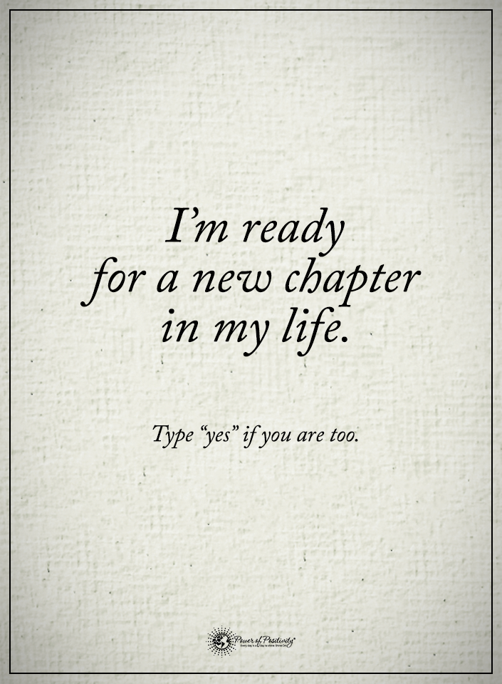 I'm ready for a new chapter in my life. ype YES if you are
