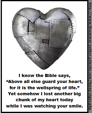 "I know the Bible says, ""Above all else guard your heart, for it is the wellspring of life."" Yet somehow I lost another big chunk of my heart today while i was watching your smile. http://www.lbsommer-author.yolasite.com/funny-signs.php"