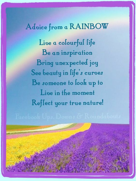 Advice from a RAINBOW  Live a colourful life Be an inspiration Bring unexpected joy See beauty in life's curves Be someone to look up to Live in the moment Reflect your true nature!  https://www.facebook.com/UpsDownsRoundabouts/photos/p.1003147783053295/1003147783053295/?type=1&theater