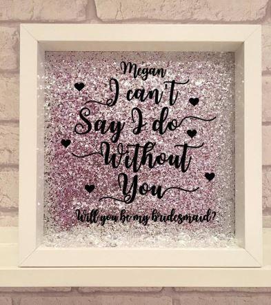 Will You Be My Bridesmaid Vinyl Print Frame I Cant Say I Do