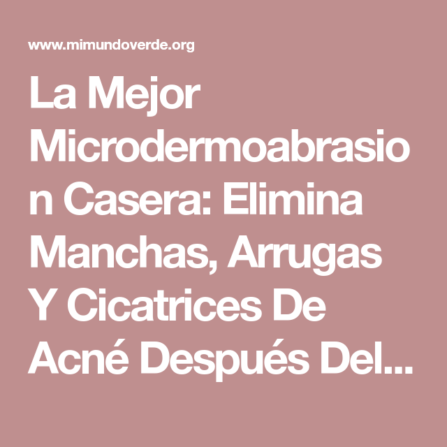 La Mejor Microdermoabrasion Casera: Elimina Manchas, Arrugas Y Cicatrices De Acné Después Del Primer Uso! | Mi Mundo Verde