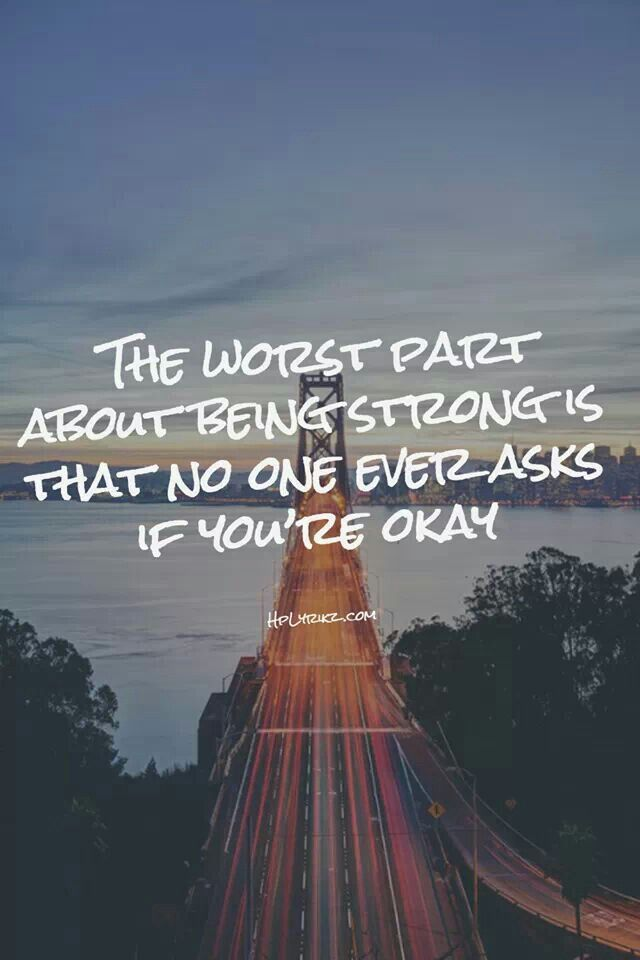The Worst Part About Being Strong Is No One Ever Asks If Youre Okay