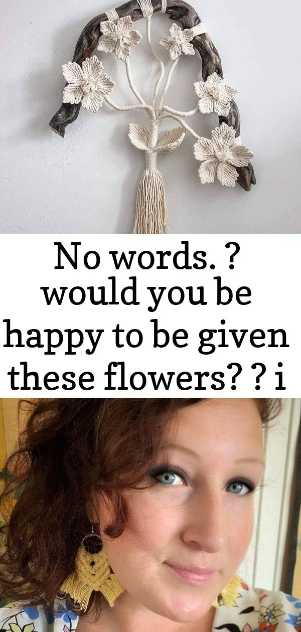 No words  would you be happy to be given these flowers  i sure would       by macrame 1 No words  would you be happy to be given these flowers  I sure would       by macr...