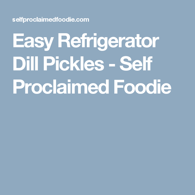 Easy Refrigerator Dill Pickles - Self Proclaimed Foodie ...