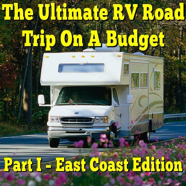 The Ultimate Rv Road Trip On A Budget Part I East Coast