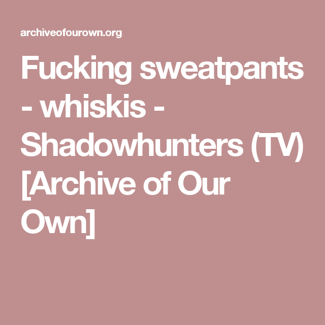 Fucking sweatpants - whiskis - Shadowhunters (TV) [Archive of Our Own]