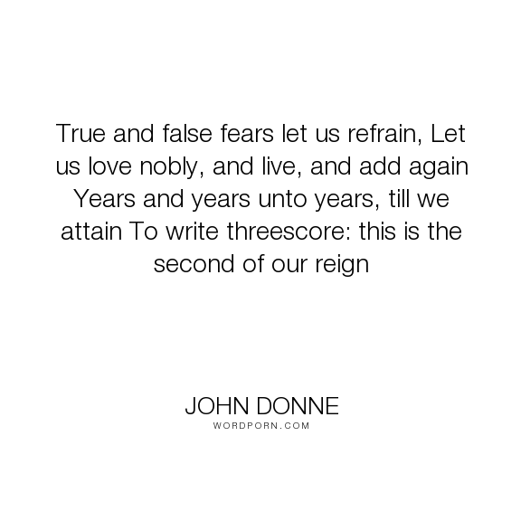 """John Donne - """"True and false fears let us refrain, Let us love nobly, and live, and add again Years..."""". poetry, anniversary"""
