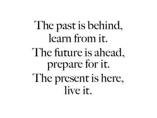 The Past Is Behind Learn From It The Future Is Ahead Prepare For It The Present Is Here Live It Future Quotes Past Quotes Past Present Future Quotes