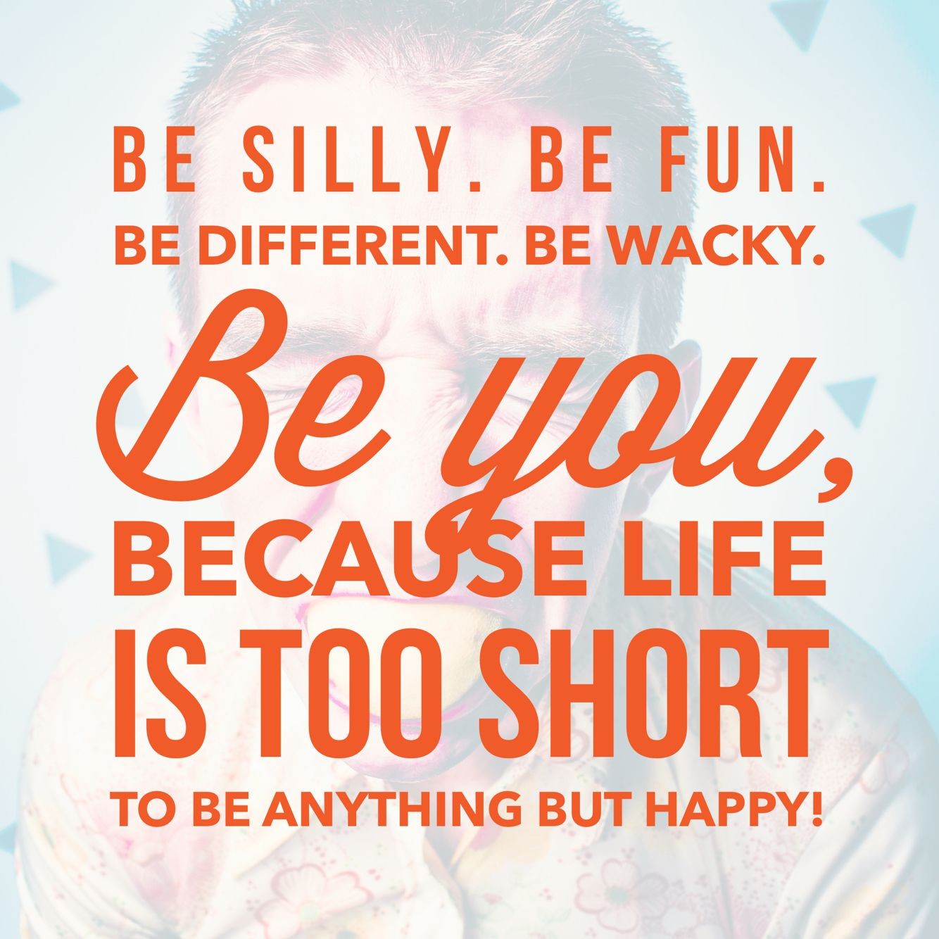 Be silly, Be fun. Be different. Be crazy. Be YOU! Silly