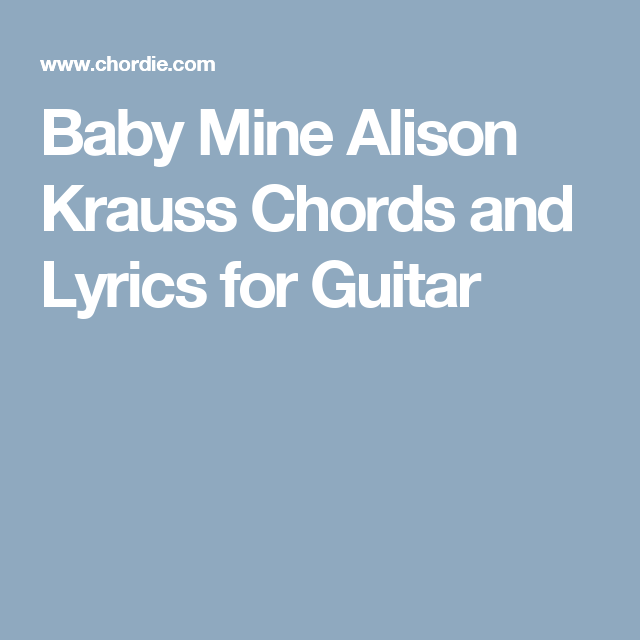 Baby Mine Alison Krauss Chords And Lyrics For Guitar Chords For