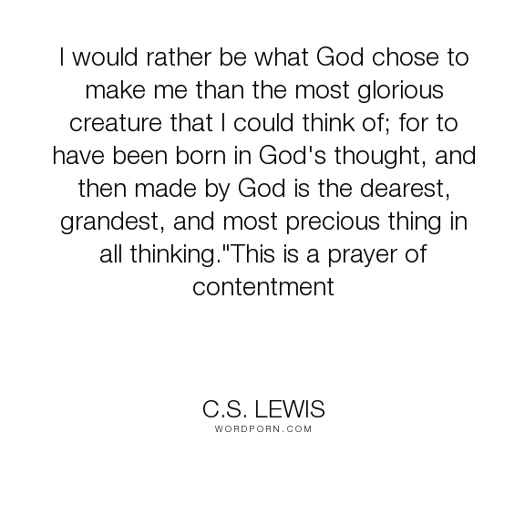 """C.S. Lewis - """"I would rather be what God chose to make me than the most glorious creature that..."""". inspirational, acceptance, prayer, individual, love-of-oneself"""