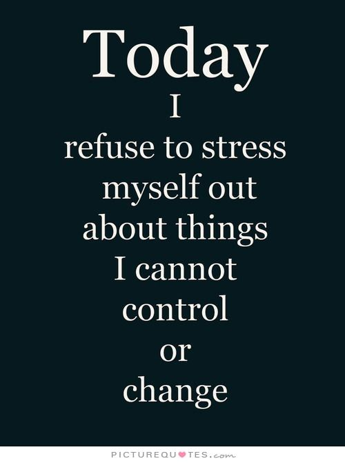 Today I Refuse To Stress Myself Out About Things I Cannot Control Or