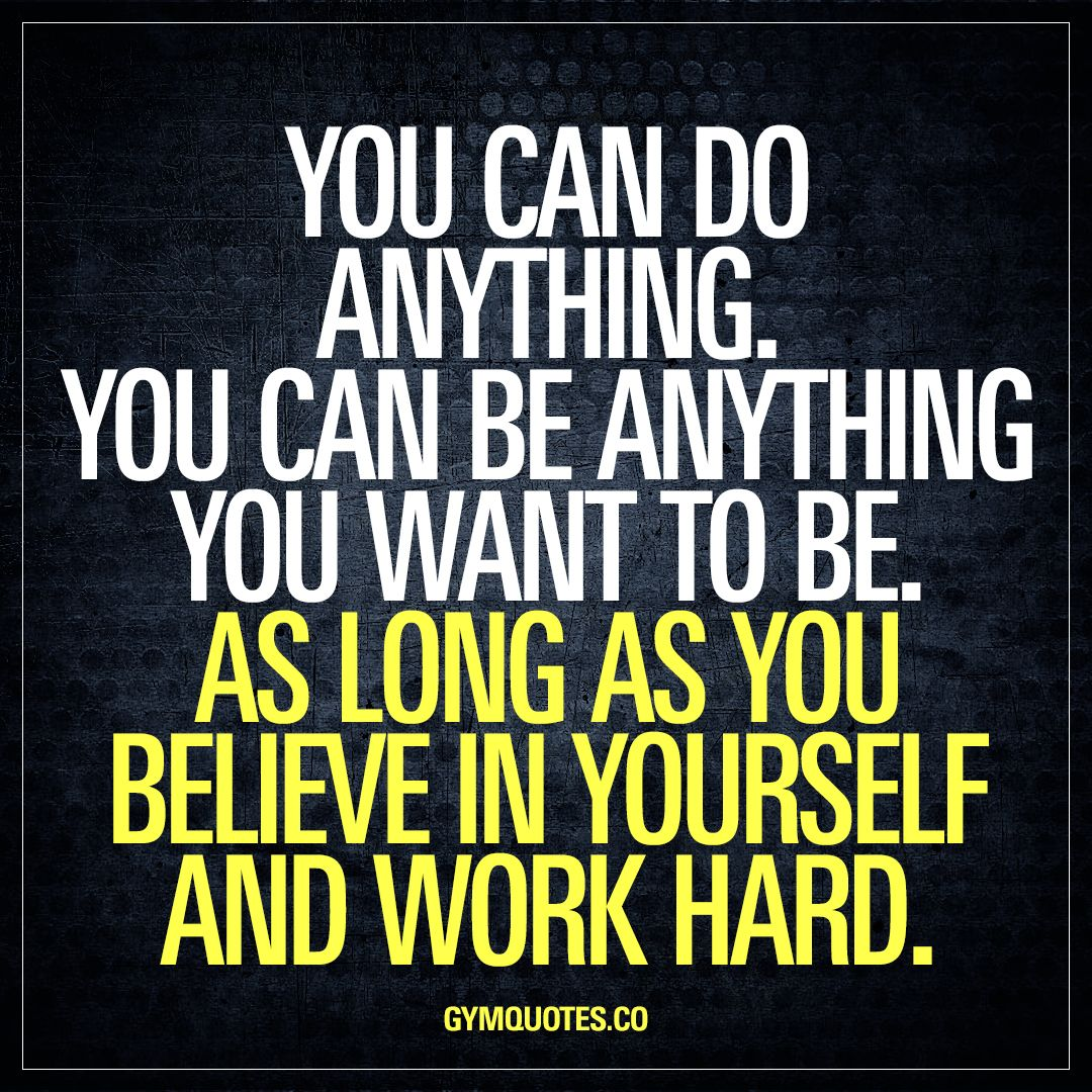 You Can Do Anything You Can Be Anything You Want To Be As Long As You Believe In You Believe In Yourself Quotes Fitness Inspiration Quotes Be Yourself Quotes