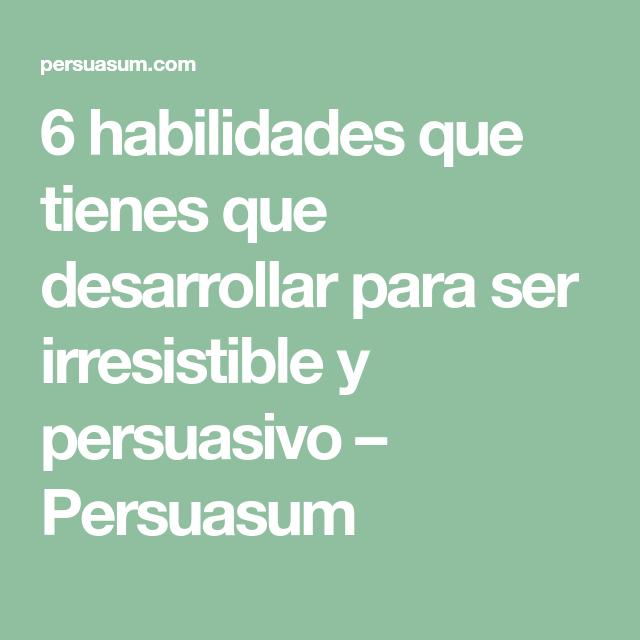 6 Habilidades Que Tienes Que Desarrollar Para Ser Irresistible Y Persuasivo Persuasum Habilidades Emocional Vida Sana