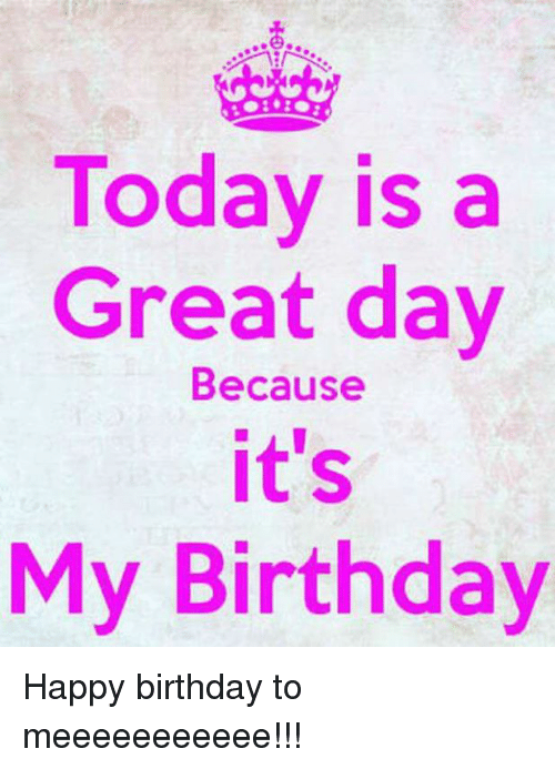 Today Is A Great Day Because It S My Birthday Happy Birthday My Birthday Images Birthday Girl Quotes Birthday Wishes For Self