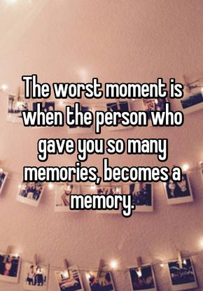The worst moment is when the person who gave you so many memories, becomes a memory.