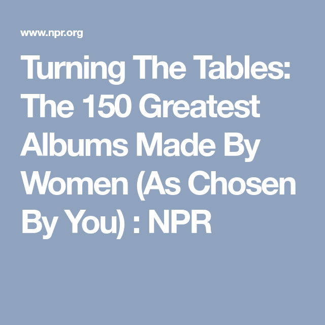 Turning The Tables The 150 Greatest Albums Made By Women As Chosen By You Great Albums Album Turn Ons