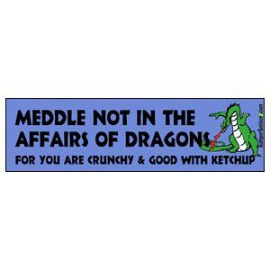 Meddle Not In The Affairs Of Dragons For You Are Crunchy And Good