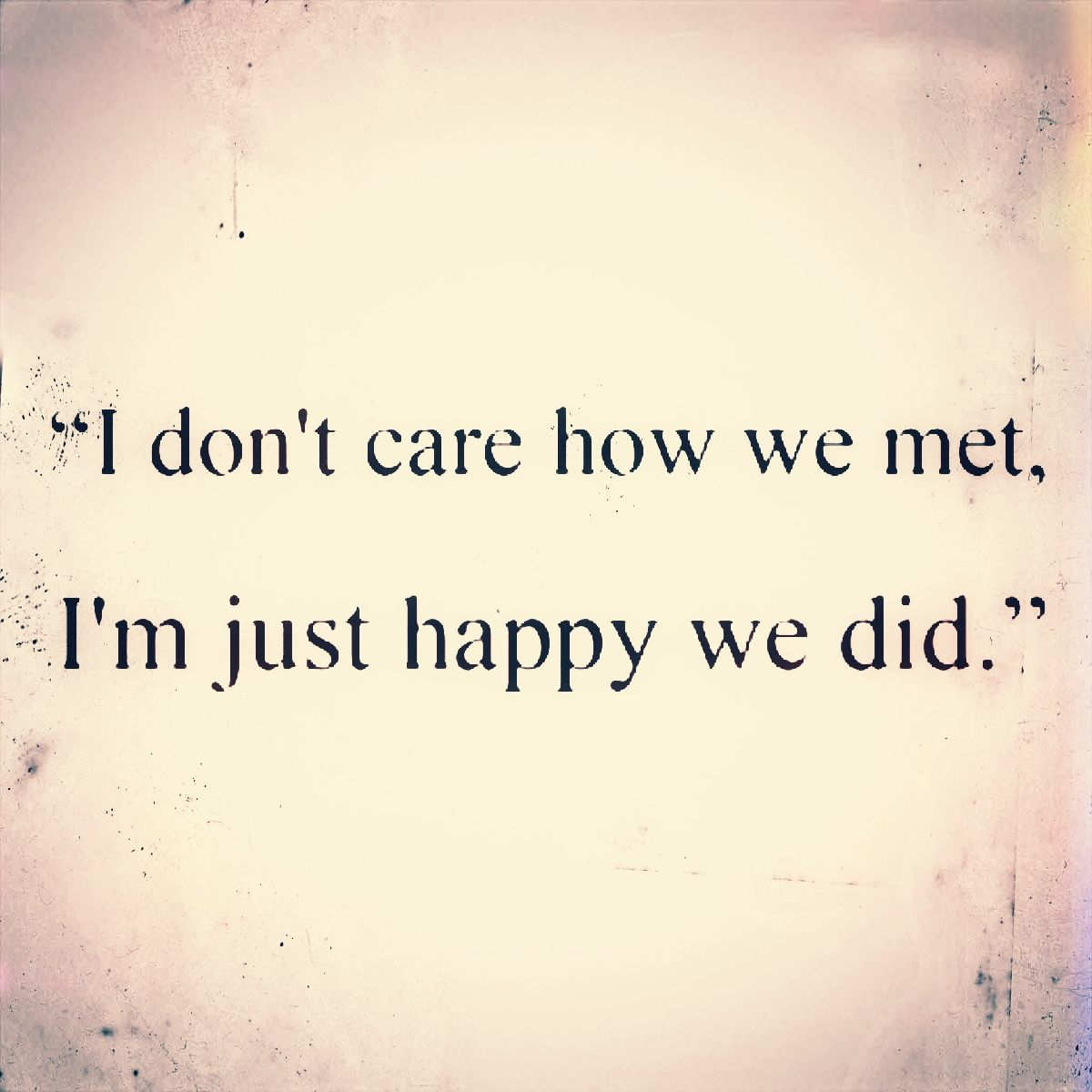 Short Quote I Don T Care How We Met I M Just Happy We Did 3 Funny Word Quotes Best Friend Soul Mate Love Quotes