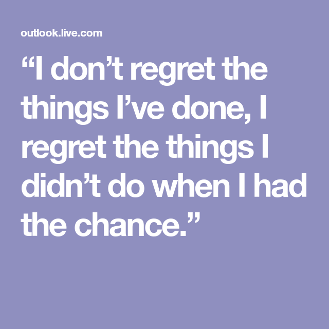 Things Dont Chance Regret Had Wen Do I I Done I I Didnt Have Things I Regret