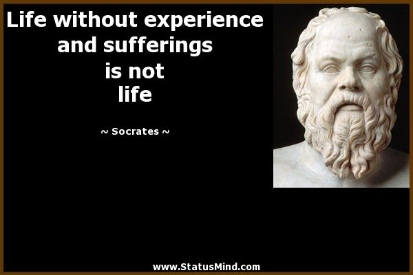 Life Without Experience And Sufferings Is Not Life Socrates Livethefuel Socrates Quotes Philosophical Quotes Stoicism Quotes