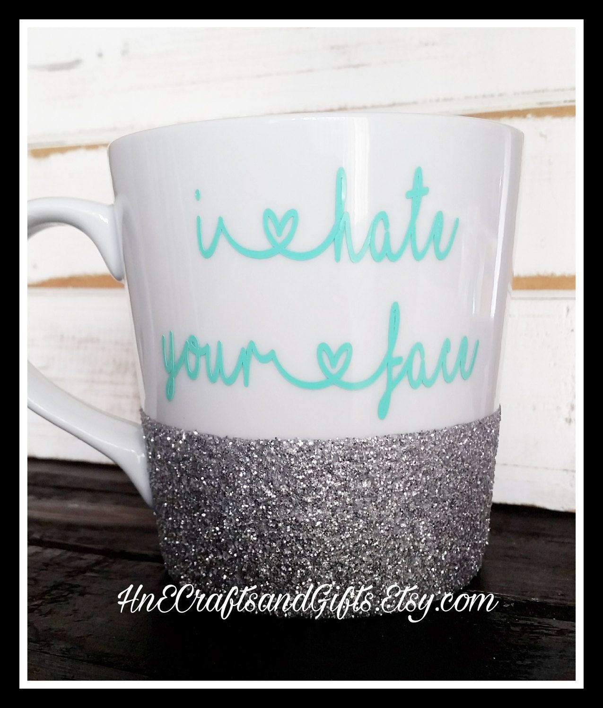 e0e46c04609 I Hate Your Face Coffee Mug - Funny Mug - Girlfriend - Mature - BFF -  Glitter Mug - Personalized - Bitch Mug - Funny Coffee Mug by  HnECraftsandGifts on Etsy