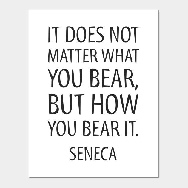 Stoic Quotes It Does Not Matter What You Bear But How You Bear It Seneca Stoic Posters And Art Prints Teepublic Stoic Quotes Stoic Quotes
