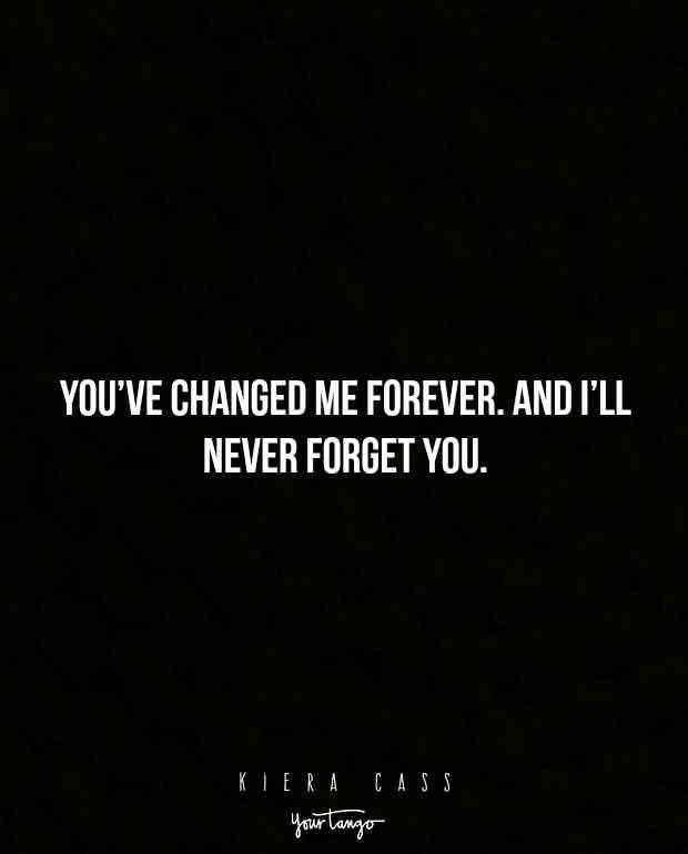 """You've changed me forever. And I'll never forget you."" ―Kiera Cass #quotes #sadquotes #grief #loss #heartbreak"