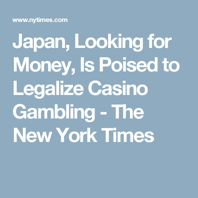 Japan, Looking for Money, Is Poised to Legalize Casino Gambling - The New York Times