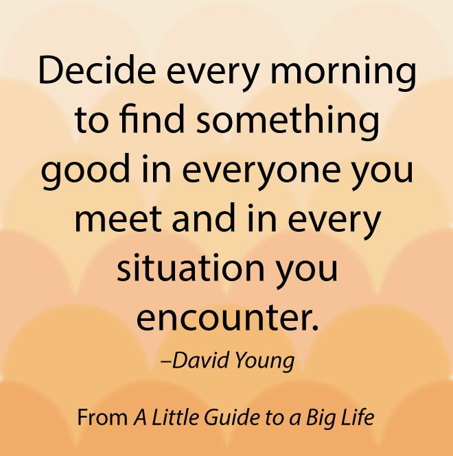 Decide every morning to find something good in everyone you meet and in every situation you encounter. -David Young #ALittleGuide