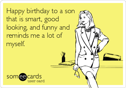 Free And Funny Birthday Ecard Happy To A Son That Is Smart Good Looking Reminds Me Lot Of Myself