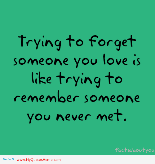 Yep Definitely So Trying To Forget Someone You Love Is Like Trying