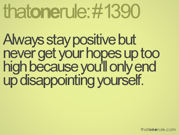Always Stay Positive But Never Get Your Hopes Up Too High Because