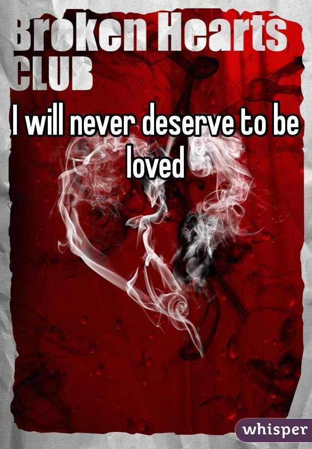 """""""I will never deserve to be loved"""""""